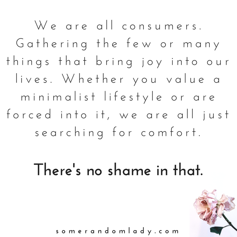 We are all consumers. Gathering the few or many things that bring joy into our lives. Whether you value a minimalist lifestyle or are forced into it, we are all just searching for comfort. There's no shame in that.