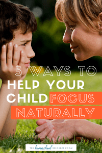 Help my child focus naturally: 5 tried and true ways to help your child at home.